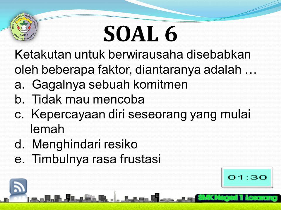 SOAL 6 Ketakutan untuk berwirausaha disebabkan oleh beberapa faktor, diantaranya adalah … a. Gagalnya sebuah komitmen.