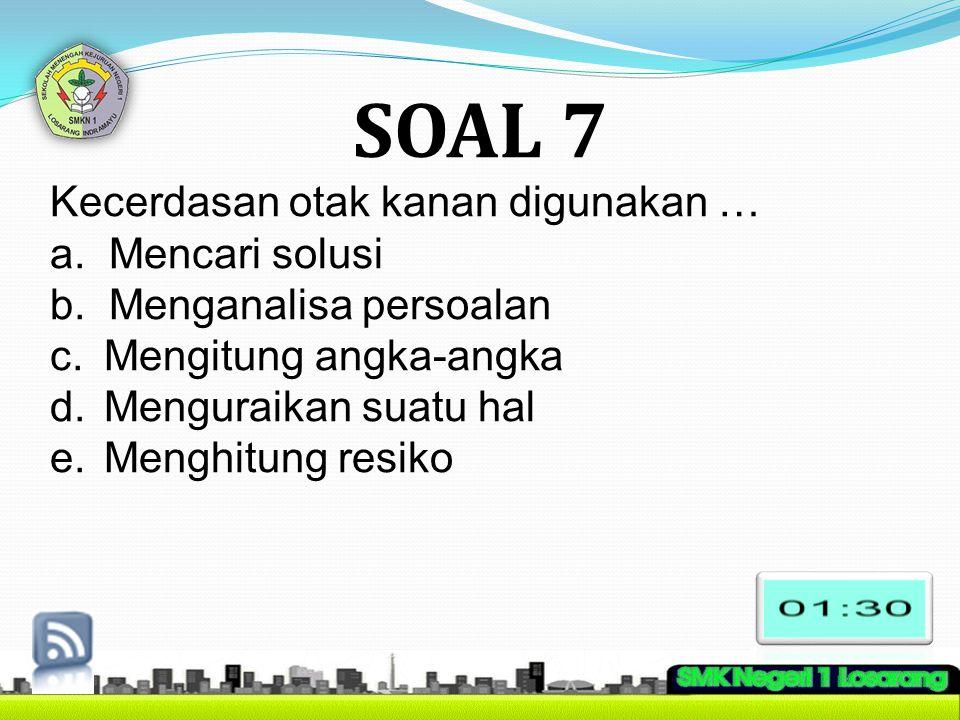 SOAL 7 Kecerdasan otak kanan digunakan … a. Mencari solusi