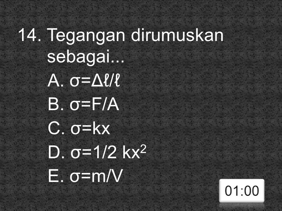 14. Tegangan dirumuskan sebagai. A. σ=Δℓ/ℓ B. σ=F/A C. σ=kx D