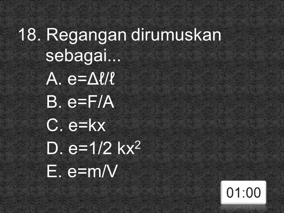 18. Regangan dirumuskan sebagai. A. e=Δℓ/ℓ B. e=F/A C. e=kx D