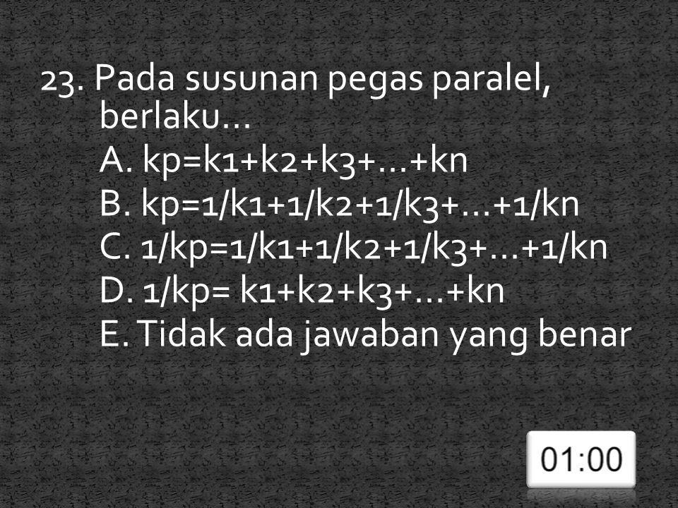 23. Pada susunan pegas paralel, berlaku... A. kp=k1+k2+k3+...+kn