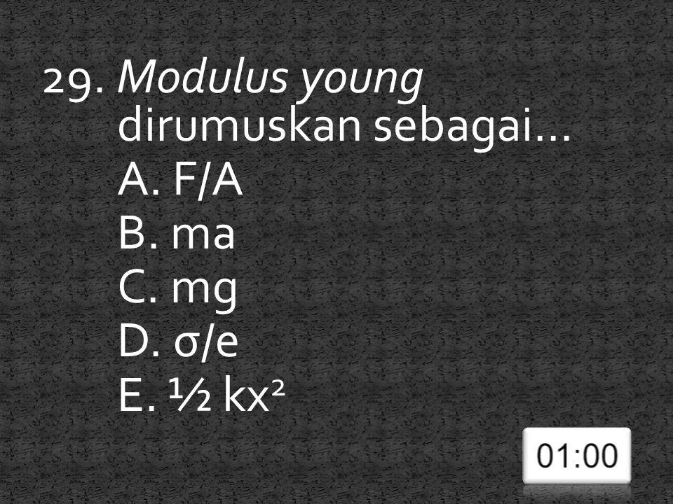 29. Modulus young dirumuskan sebagai... A. F/A B. ma C. mg D. σ/e
