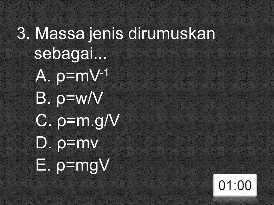 3. Massa jenis dirumuskan sebagai. A. ρ=mV-1 B. ρ=w/V C. ρ=m. g/V D