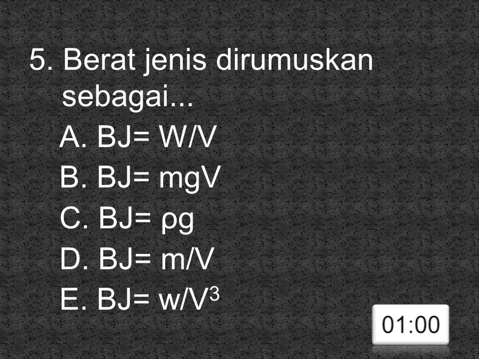 5. Berat jenis dirumuskan sebagai. A. BJ= W/V B. BJ= mgV C. BJ= ρg D