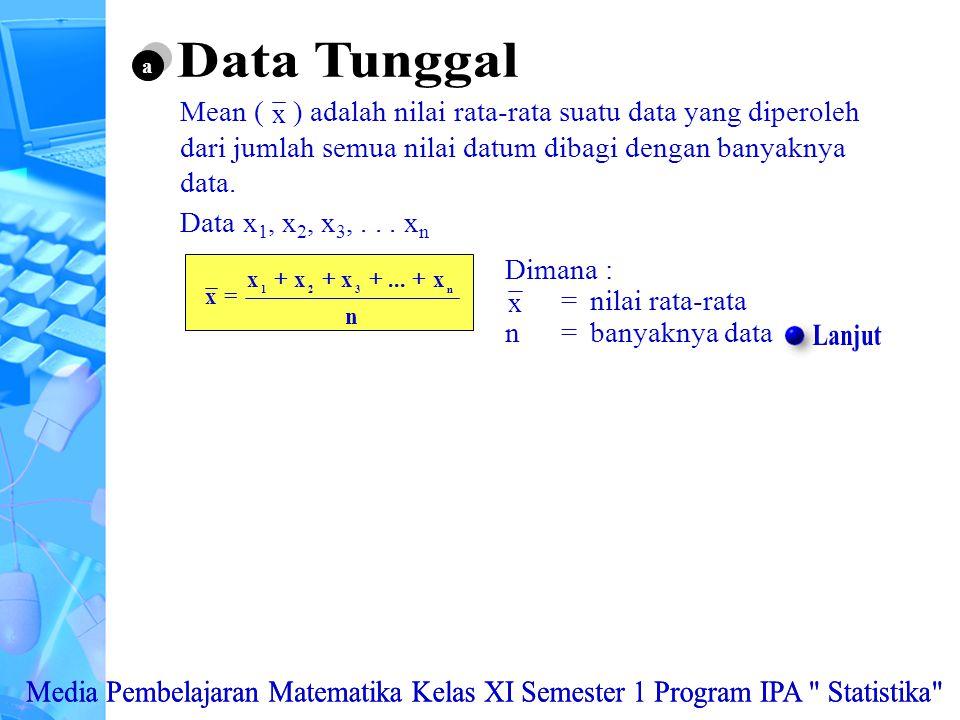 Data Tunggal a. Mean ( ) adalah nilai rata-rata suatu data yang diperoleh dari jumlah semua nilai datum dibagi dengan banyaknya data.