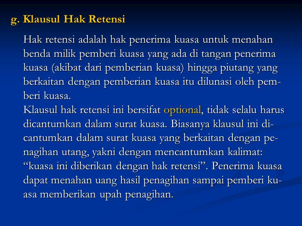 g. Klausul Hak Retensi Hak retensi adalah hak penerima kuasa untuk menahan. benda milik pemberi kuasa yang ada di tangan penerima.