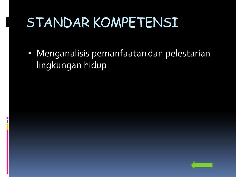 STANDAR KOMPETENSI Menganalisis pemanfaatan dan pelestarian lingkungan hidup