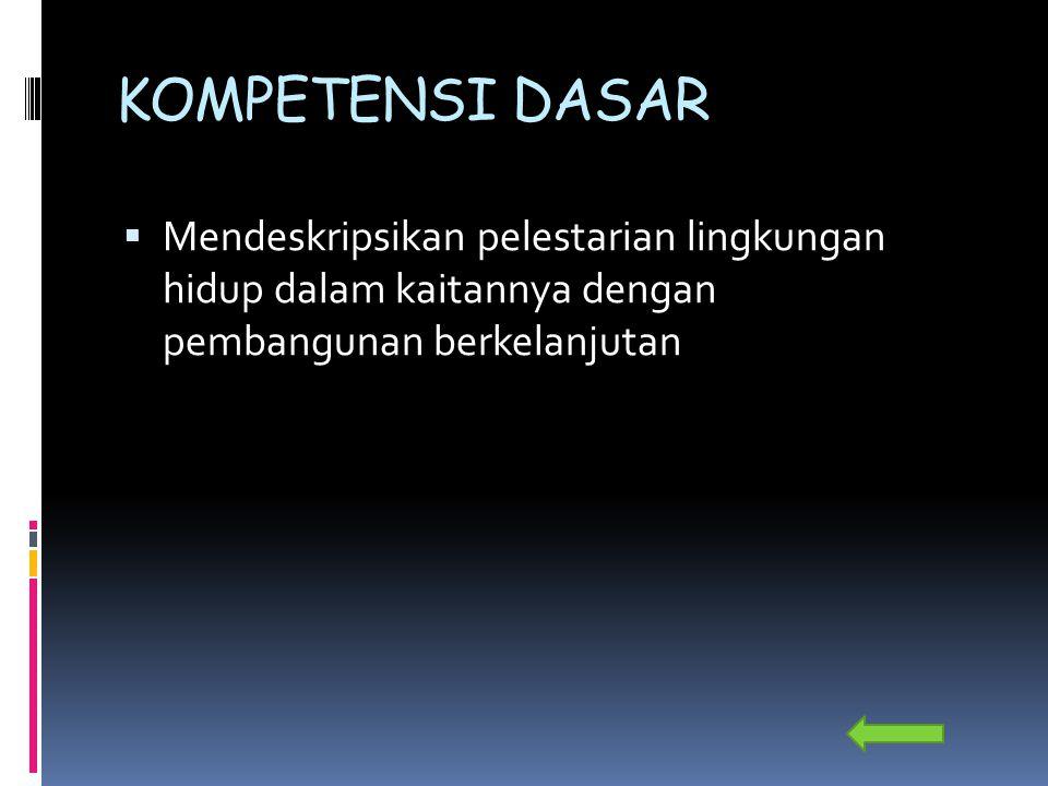 KOMPETENSI DASAR Mendeskripsikan pelestarian lingkungan hidup dalam kaitannya dengan pembangunan berkelanjutan.