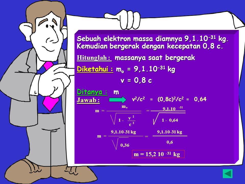 Hitunglah : massanya saat bergerak Diketahui : mo = 9,1.10-31 kg