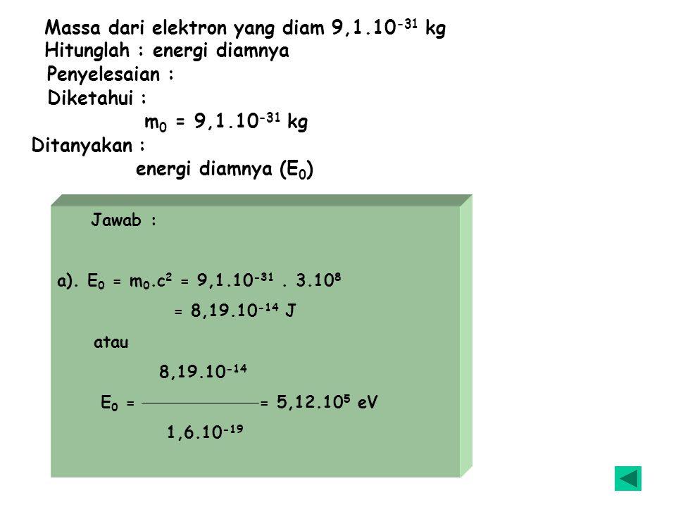 Massa dari elektron yang diam 9,1.10-31 kg Hitunglah : energi diamnya