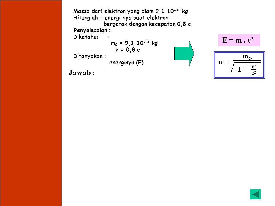 E = m . c2 Jawab : Massa dari elektron yang diam 9,1.10-31 kg