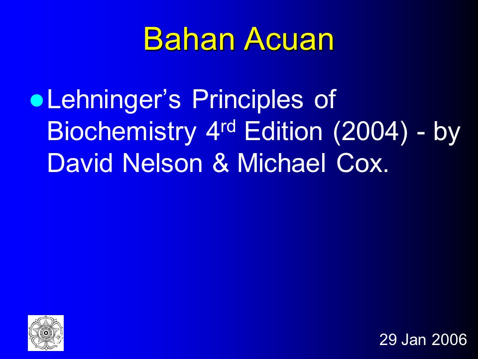 Bahan Acuan Lehninger's Principles of Biochemistry 4rd Edition (2004) - by David Nelson & Michael Cox.