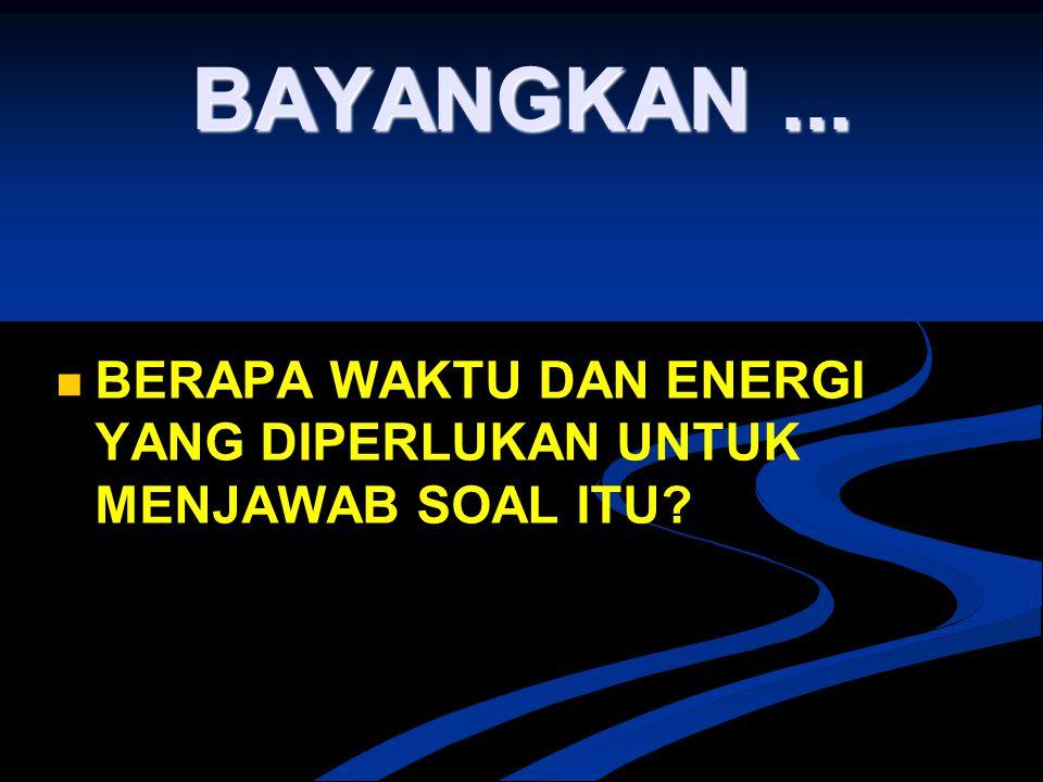 BAYANGKAN ... BERAPA WAKTU DAN ENERGI YANG DIPERLUKAN UNTUK MENJAWAB SOAL ITU