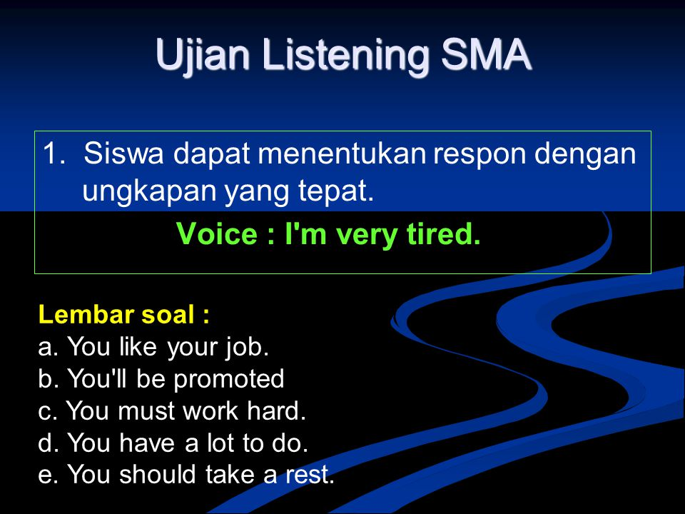 Ujian Listening SMA 1. Siswa dapat menentukan respon dengan ungkapan yang tepat. Voice : I m very tired.