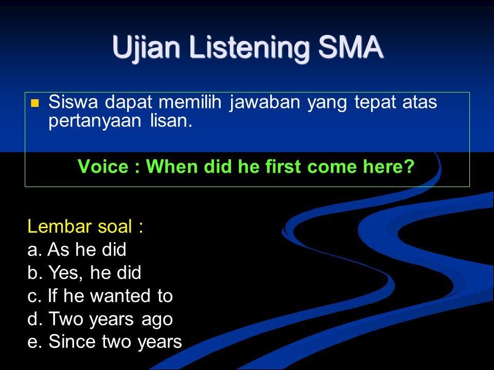 Ujian Listening SMA Siswa dapat memilih jawaban yang tepat atas pertanyaan lisan. Voice : When did he first come here