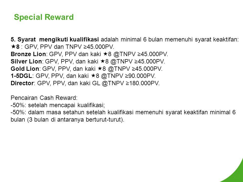 Special Reward 5. Syarat mengikuti kualifikasi adalah minimal 6 bulan memenuhi syarat keaktifan: 8 : GPV, PPV dan TNPV ≥45.000PV.
