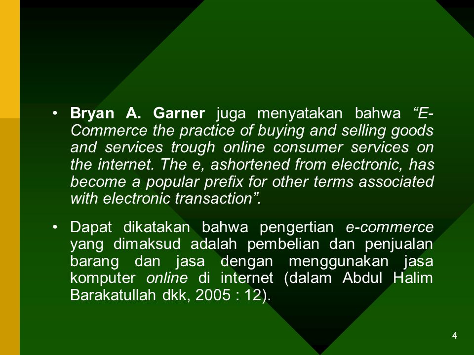 Bryan A. Garner juga menyatakan bahwa E- Commerce the practice of buying and selling goods and services trough online consumer services on the internet. The e, ashortened from electronic, has become a popular prefix for other terms associated with electronic transaction .