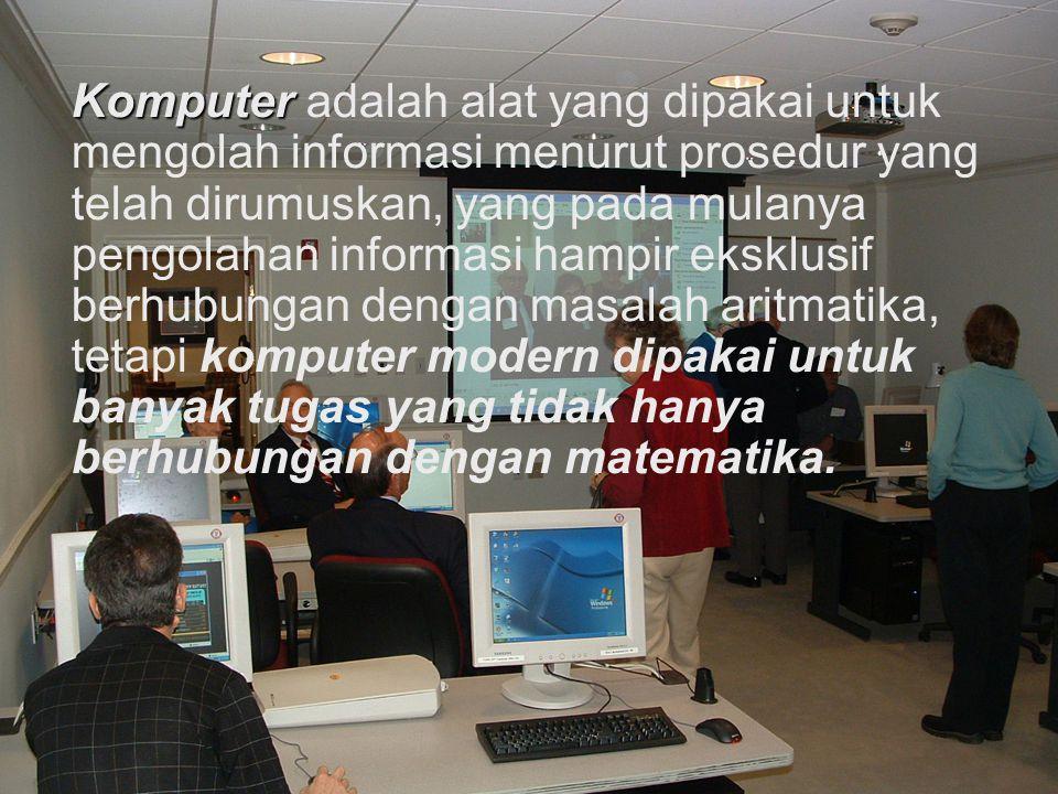 Komputer adalah alat yang dipakai untuk mengolah informasi menurut prosedur yang telah dirumuskan, yang pada mulanya pengolahan informasi hampir eksklusif berhubungan dengan masalah aritmatika, tetapi komputer modern dipakai untuk banyak tugas yang tidak hanya berhubungan dengan matematika.
