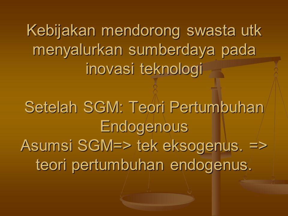 Kebijakan mendorong swasta utk menyalurkan sumberdaya pada inovasi teknologi Setelah SGM: Teori Pertumbuhan Endogenous Asumsi SGM=> tek eksogenus.