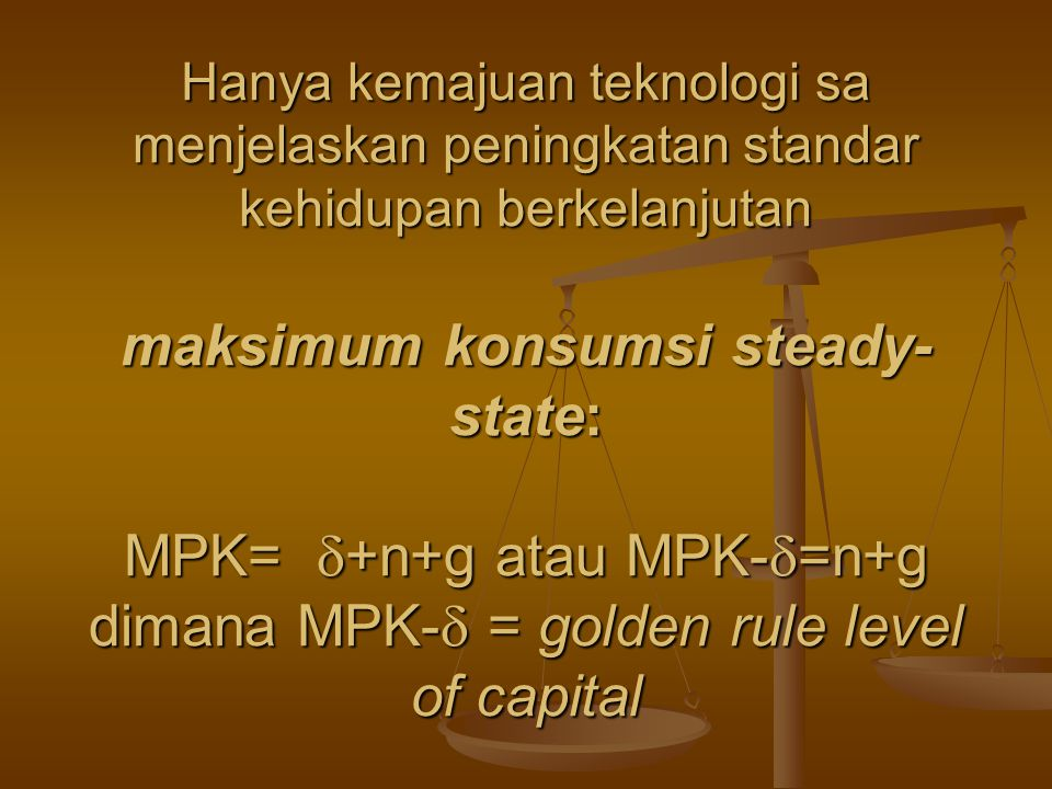 Hanya kemajuan teknologi sa menjelaskan peningkatan standar kehidupan berkelanjutan maksimum konsumsi steady-state: MPK= +n+g atau MPK-=n+g dimana MPK- = golden rule level of capital