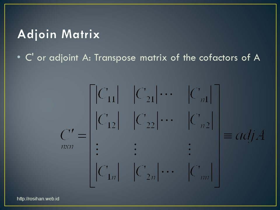 Adjoin Matrix C or adjoint A: Transpose matrix of the cofactors of A