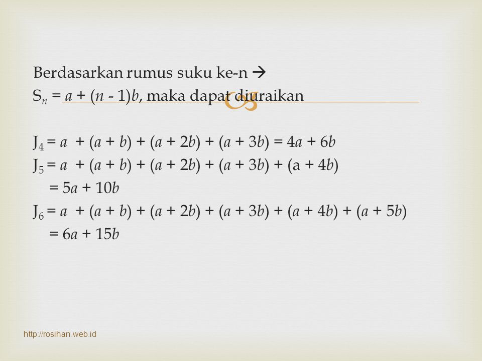Berdasarkan rumus suku ke-n  Sn = a + (n - 1)b, maka dapat diuraikan J4 = a + (a + b) + (a + 2b) + (a + 3b) = 4a + 6b J5 = a + (a + b) + (a + 2b) + (a + 3b) + (a + 4b) = 5a + 10b J6 = a + (a + b) + (a + 2b) + (a + 3b) + (a + 4b) + (a + 5b) = 6a + 15b