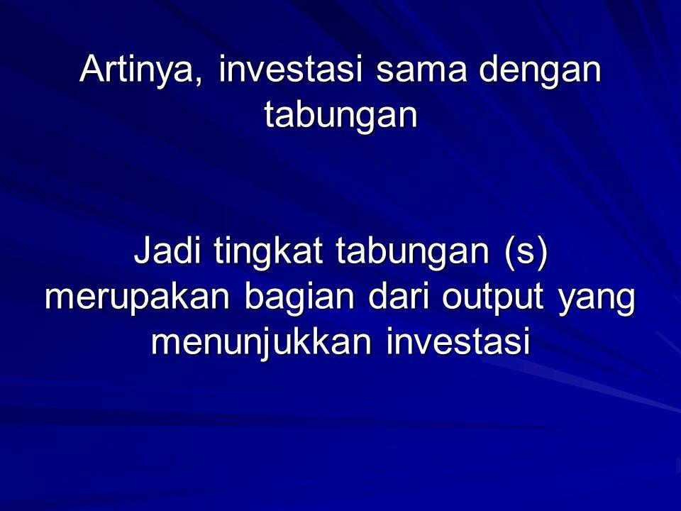 Artinya, investasi sama dengan tabungan Jadi tingkat tabungan (s) merupakan bagian dari output yang menunjukkan investasi