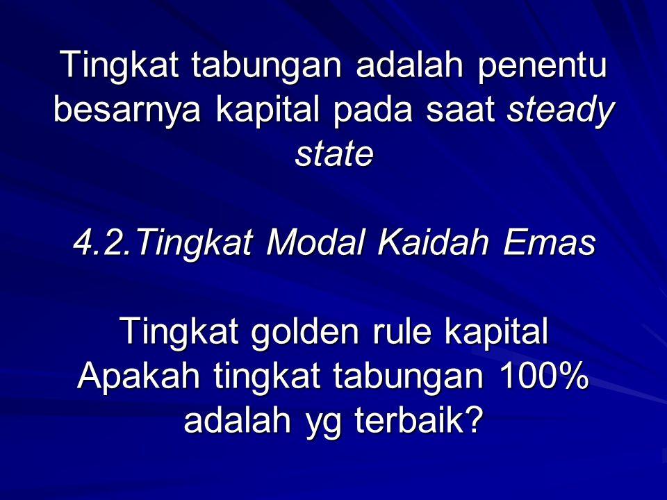 Tingkat tabungan adalah penentu besarnya kapital pada saat steady state 4.2.Tingkat Modal Kaidah Emas Tingkat golden rule kapital Apakah tingkat tabungan 100% adalah yg terbaik