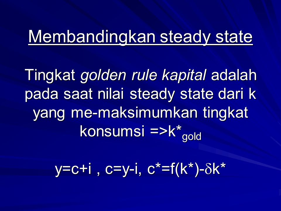 Membandingkan steady state Tingkat golden rule kapital adalah pada saat nilai steady state dari k yang me-maksimumkan tingkat konsumsi =>k*gold y=c+i , c=y-i, c*=f(k*)-k*