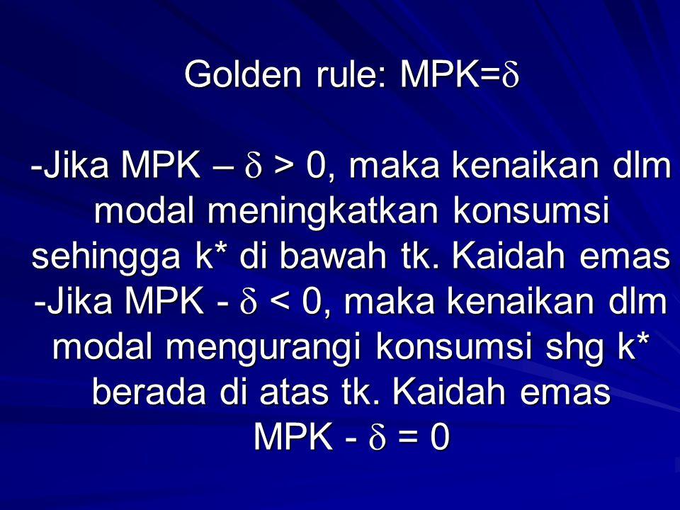 Golden rule: MPK= -Jika MPK –  > 0, maka kenaikan dlm modal meningkatkan konsumsi sehingga k* di bawah tk.