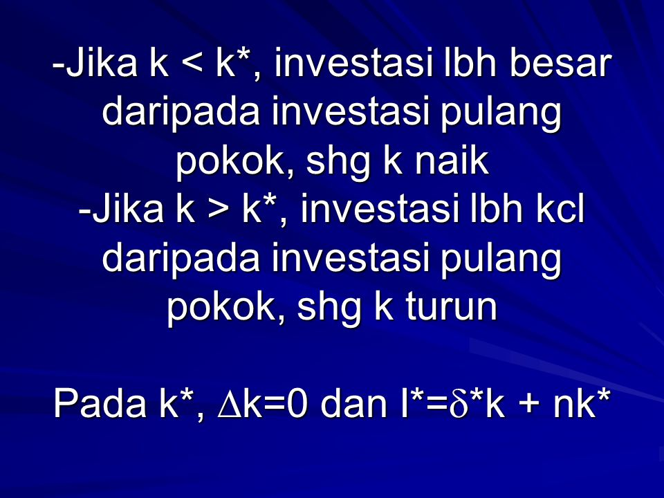 -Jika k < k*, investasi lbh besar daripada investasi pulang pokok, shg k naik -Jika k > k*, investasi lbh kcl daripada investasi pulang pokok, shg k turun Pada k*, k=0 dan I*=*k + nk*