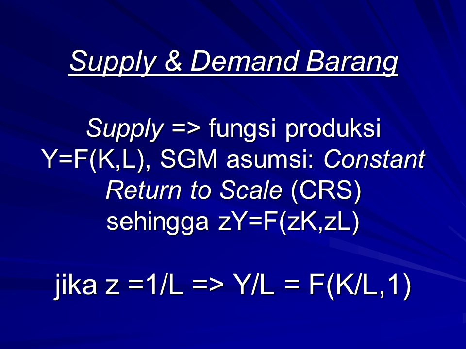 Supply & Demand Barang Supply => fungsi produksi Y=F(K,L), SGM asumsi: Constant Return to Scale (CRS) sehingga zY=F(zK,zL) jika z =1/L => Y/L = F(K/L,1)