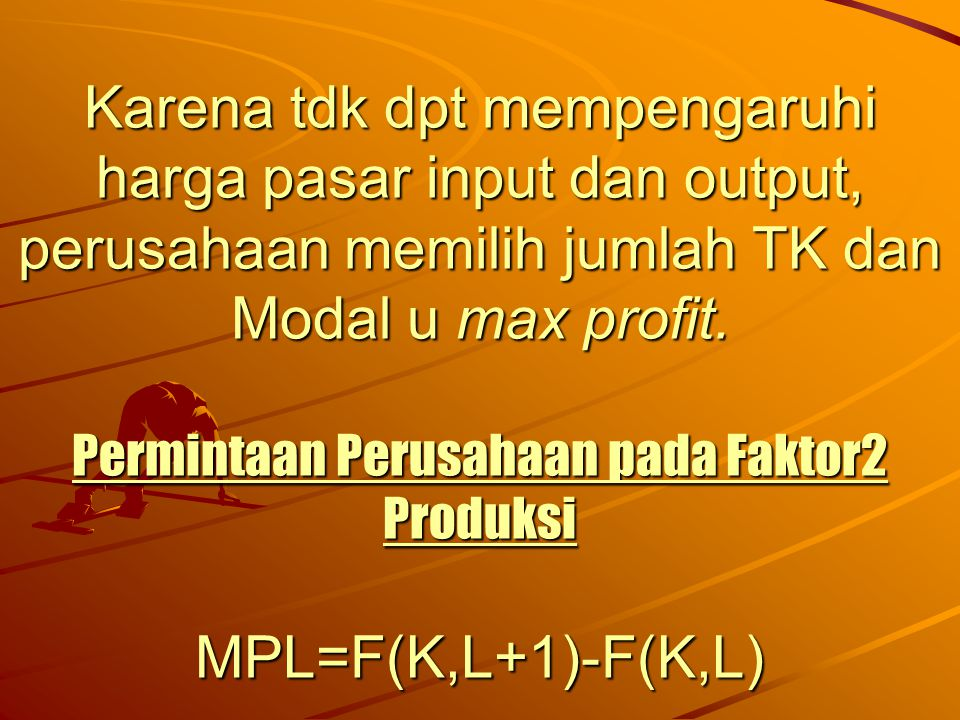 Karena tdk dpt mempengaruhi harga pasar input dan output, perusahaan memilih jumlah TK dan Modal u max profit.
