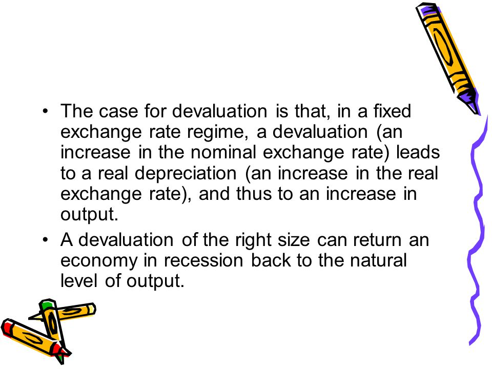 The case for devaluation is that, in a fixed exchange rate regime, a devaluation (an increase in the nominal exchange rate) leads to a real depreciation (an increase in the real exchange rate), and thus to an increase in output.
