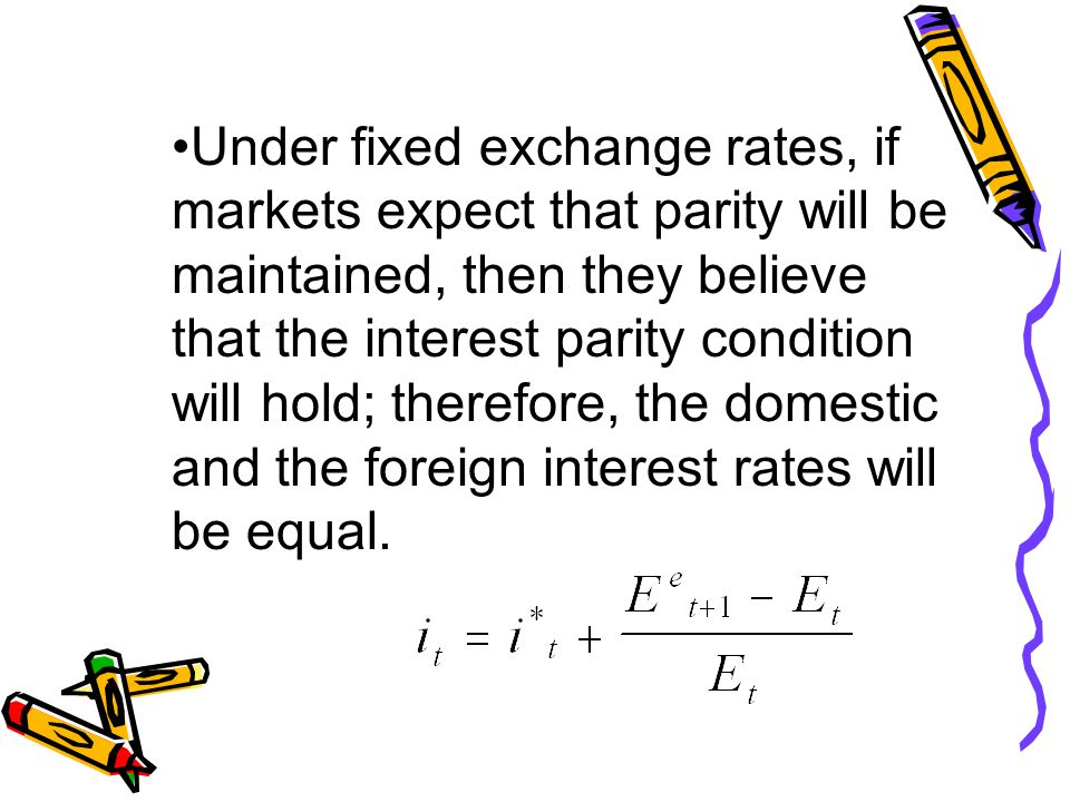Under fixed exchange rates, if markets expect that parity will be maintained, then they believe that the interest parity condition will hold; therefore, the domestic and the foreign interest rates will be equal.