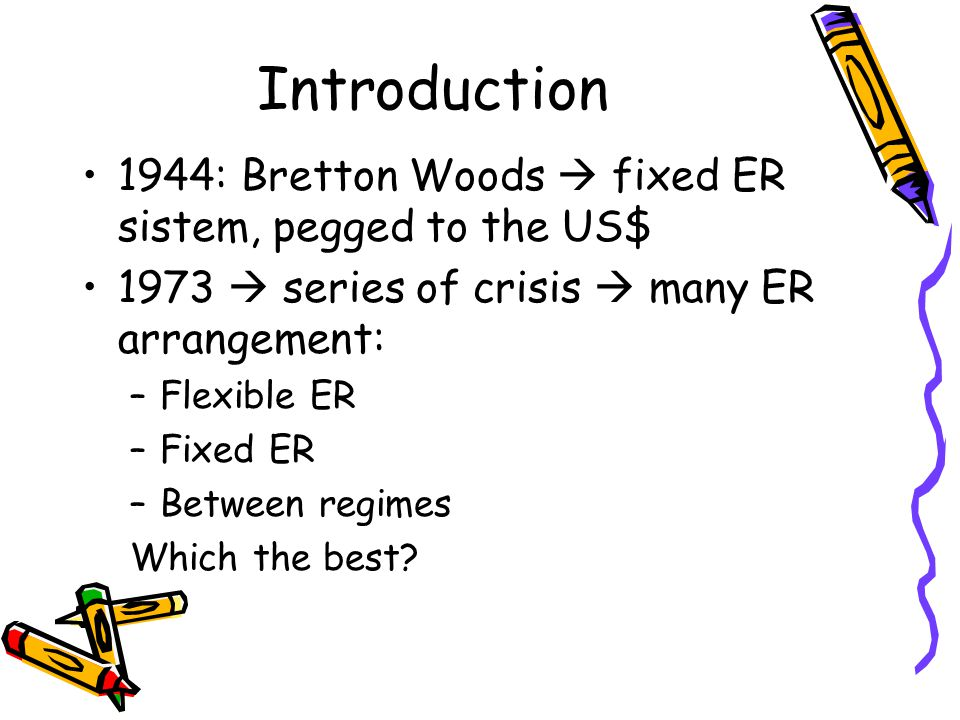 Introduction 1944: Bretton Woods  fixed ER sistem, pegged to the US$