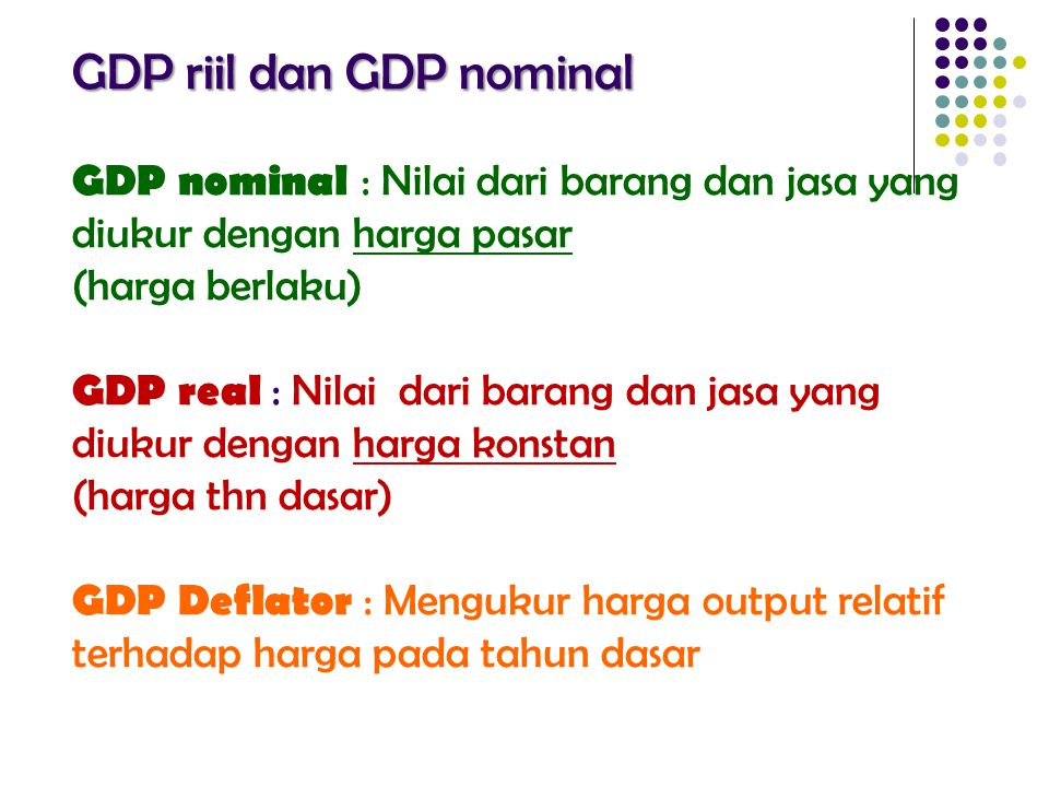GDP riil dan GDP nominal GDP nominal : Nilai dari barang dan jasa yang diukur dengan harga pasar (harga berlaku) GDP real : Nilai dari barang dan jasa yang diukur dengan harga konstan (harga thn dasar) GDP Deflator : Mengukur harga output relatif terhadap harga pada tahun dasar