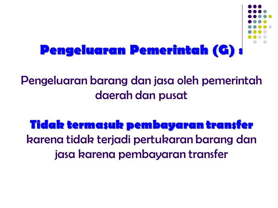Pengeluaran Pemerintah (G) : Pengeluaran barang dan jasa oleh pemerintah daerah dan pusat Tidak termasuk pembayaran transfer karena tidak terjadi pertukaran barang dan jasa karena pembayaran transfer