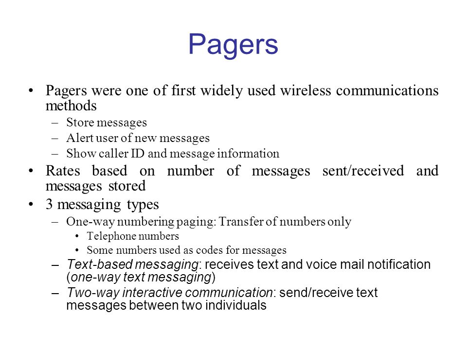 Pagers Pagers were one of first widely used wireless communications methods. Store messages. Alert user of new messages.