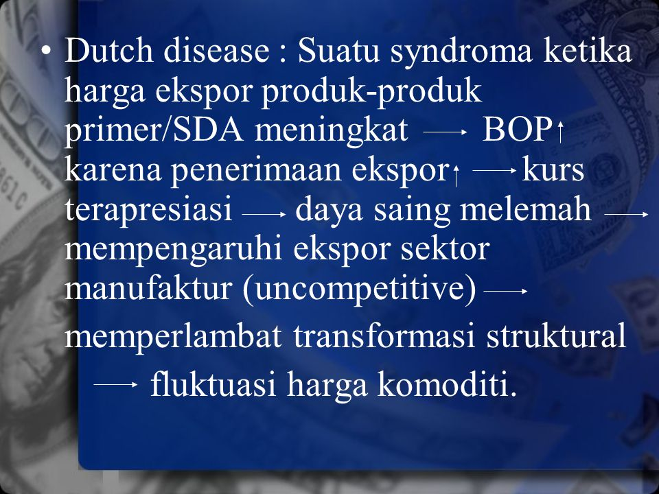 Dutch disease : Suatu syndroma ketika harga ekspor produk-produk primer/SDA meningkat BOP karena penerimaan ekspor kurs terapresiasi daya saing melemah mempengaruhi ekspor sektor manufaktur (uncompetitive)