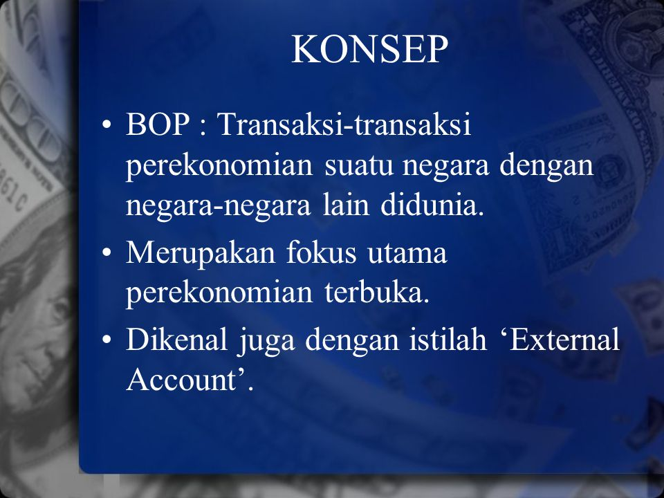 KONSEP BOP : Transaksi-transaksi perekonomian suatu negara dengan negara-negara lain didunia. Merupakan fokus utama perekonomian terbuka.