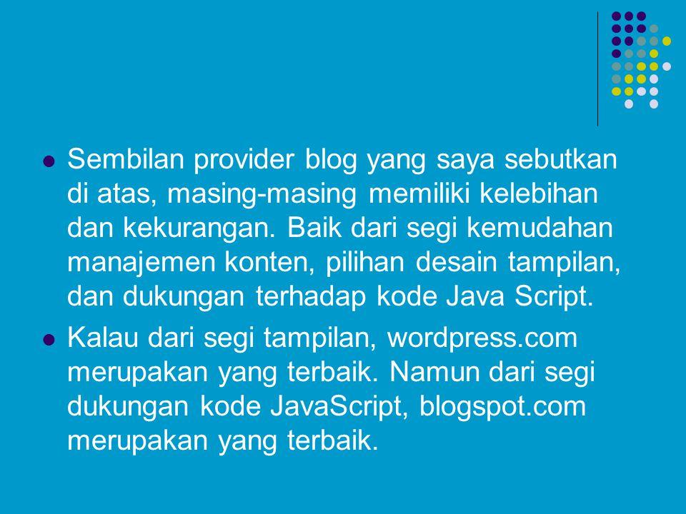 Sembilan provider blog yang saya sebutkan di atas, masing-masing memiliki kelebihan dan kekurangan. Baik dari segi kemudahan manajemen konten, pilihan desain tampilan, dan dukungan terhadap kode Java Script.