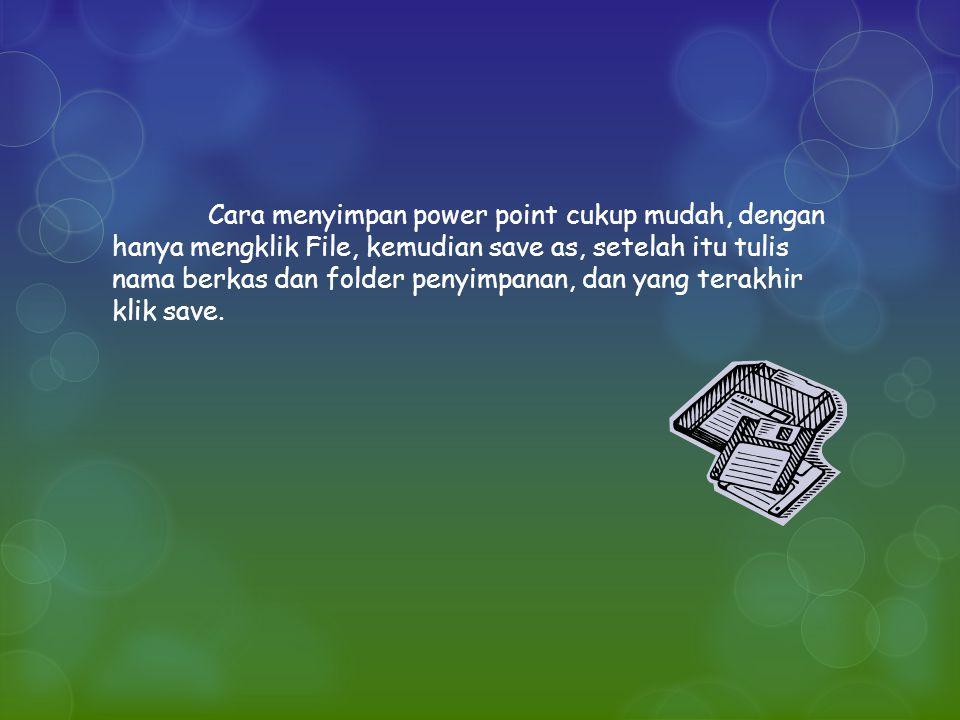 Cara menyimpan power point cukup mudah, dengan hanya mengklik File, kemudian save as, setelah itu tulis nama berkas dan folder penyimpanan, dan yang terakhir klik save.
