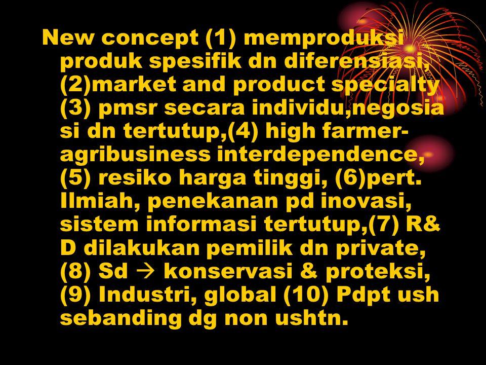 New concept (1) memproduksi produk spesifik dn diferensiasi, (2)market and product specialty (3) pmsr secara individu,negosia si dn tertutup,(4) high farmer- agribusiness interdependence, (5) resiko harga tinggi, (6)pert.