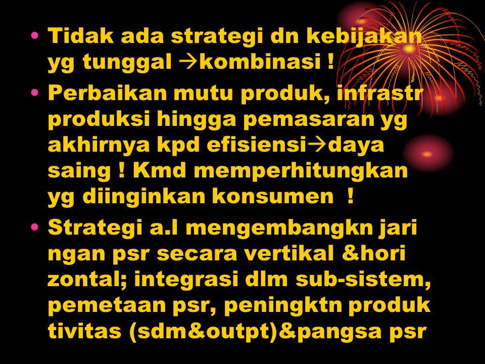 Tidak ada strategi dn kebijakan yg tunggal kombinasi !