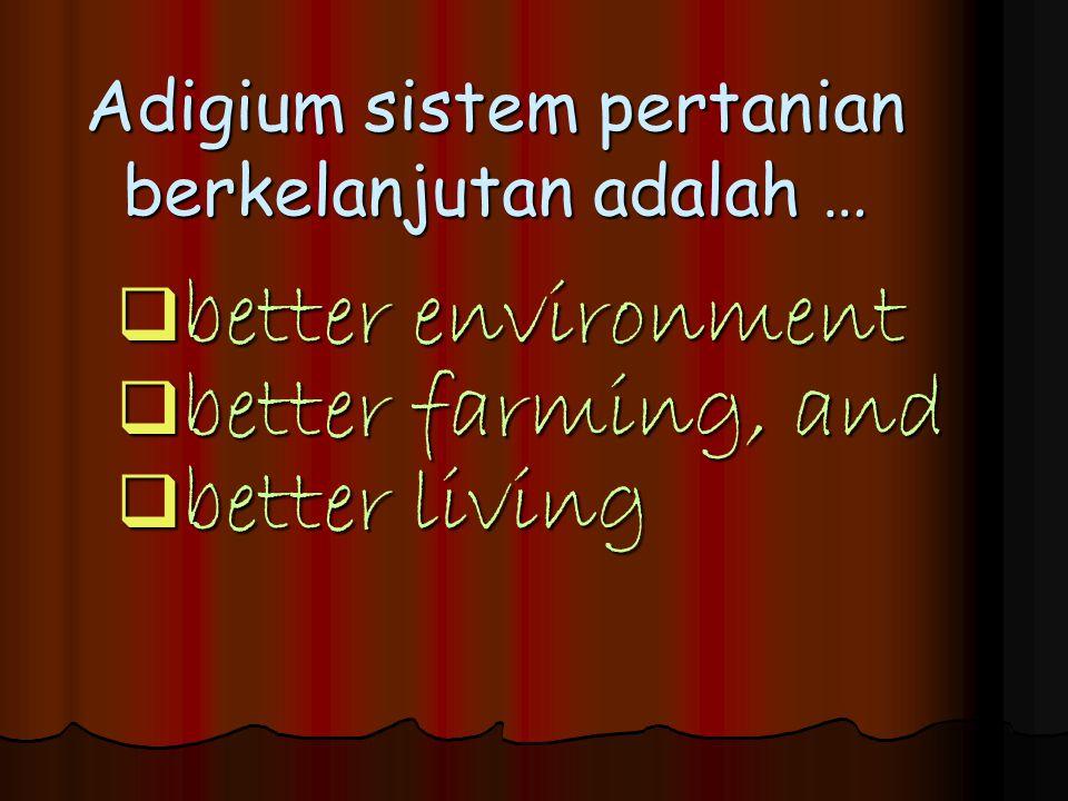 Adigium sistem pertanian berkelanjutan adalah …