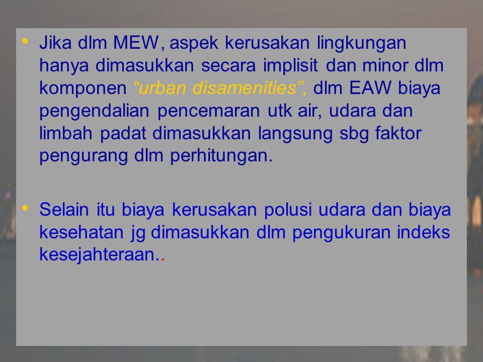 Jika dlm MEW, aspek kerusakan lingkungan hanya dimasukkan secara implisit dan minor dlm komponen urban disamenities , dlm EAW biaya pengendalian pencemaran utk air, udara dan limbah padat dimasukkan langsung sbg faktor pengurang dlm perhitungan.