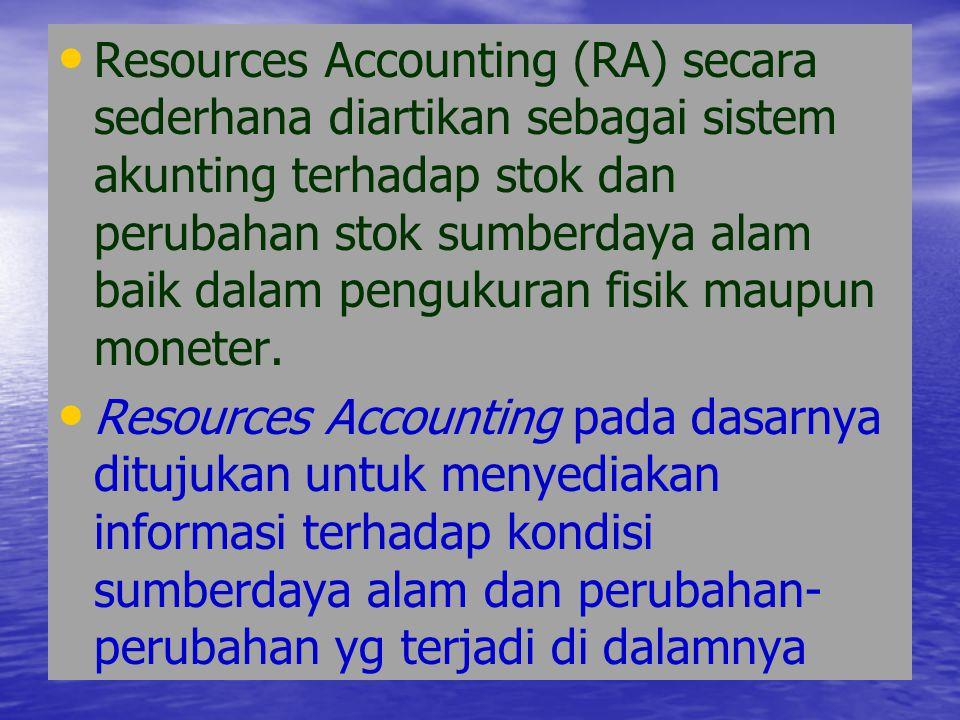 Resources Accounting (RA) secara sederhana diartikan sebagai sistem akunting terhadap stok dan perubahan stok sumberdaya alam baik dalam pengukuran fisik maupun moneter.