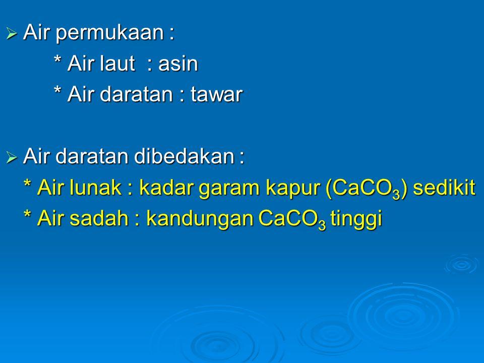 Air permukaan : * Air laut : asin. * Air daratan : tawar. Air daratan dibedakan : * Air lunak : kadar garam kapur (CaCO3) sedikit.