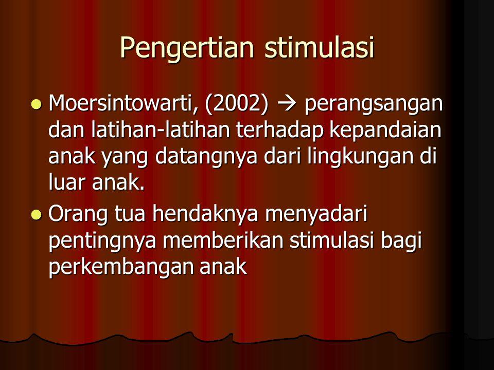 Pengertian stimulasi Moersintowarti, (2002)  perangsangan dan latihan-latihan terhadap kepandaian anak yang datangnya dari lingkungan di luar anak.